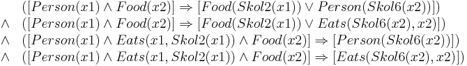 \begin{array}{ll}           & ([Person(x1) \wedge Food(x2)] \Rightarrow [Food(Skol2(x1)) \vee Person(Skol6(x2))]) \\    \wedge & ([Person(x1) \wedge Food(x2)] \Rightarrow [Food(Skol2(x1)) \vee Eats(Skol6(x2), x2)]) \\    \wedge & ([Person(x1) \wedge Eats(x1, Skol2(x1)) \wedge Food(x2)] \Rightarrow [Person(Skol6(x2))]) \\    \wedge & ([Person(x1) \wedge Eats(x1, Skol2(x1)) \wedge Food(x2)] \Rightarrow [Eats(Skol6(x2), x2)]) \end{array}
